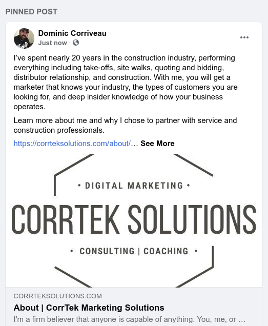 "Screenshot of a pinned Facebook post for me. Has text, ""I've spent nearly 20 years in the construction industry, performing everything including take-offs, site walks, quoting and bidding, distributor relationship, and construction. With me, you will get a marketer that knows your industry, the types of customers you are looking for, and deep insider knowledge of how your business operates.  Learn more about me and why I chose to partner with service and construction professionals."" Link to About page on my website."