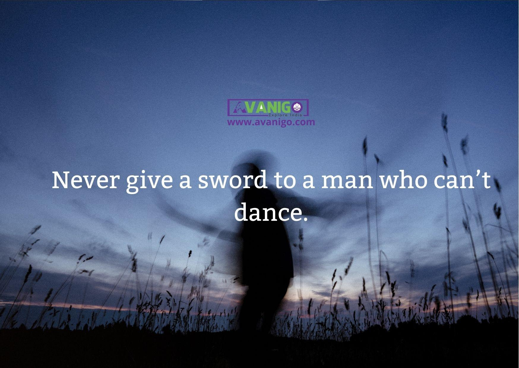 """""""Never give a sword to a man who can't dance."""""""