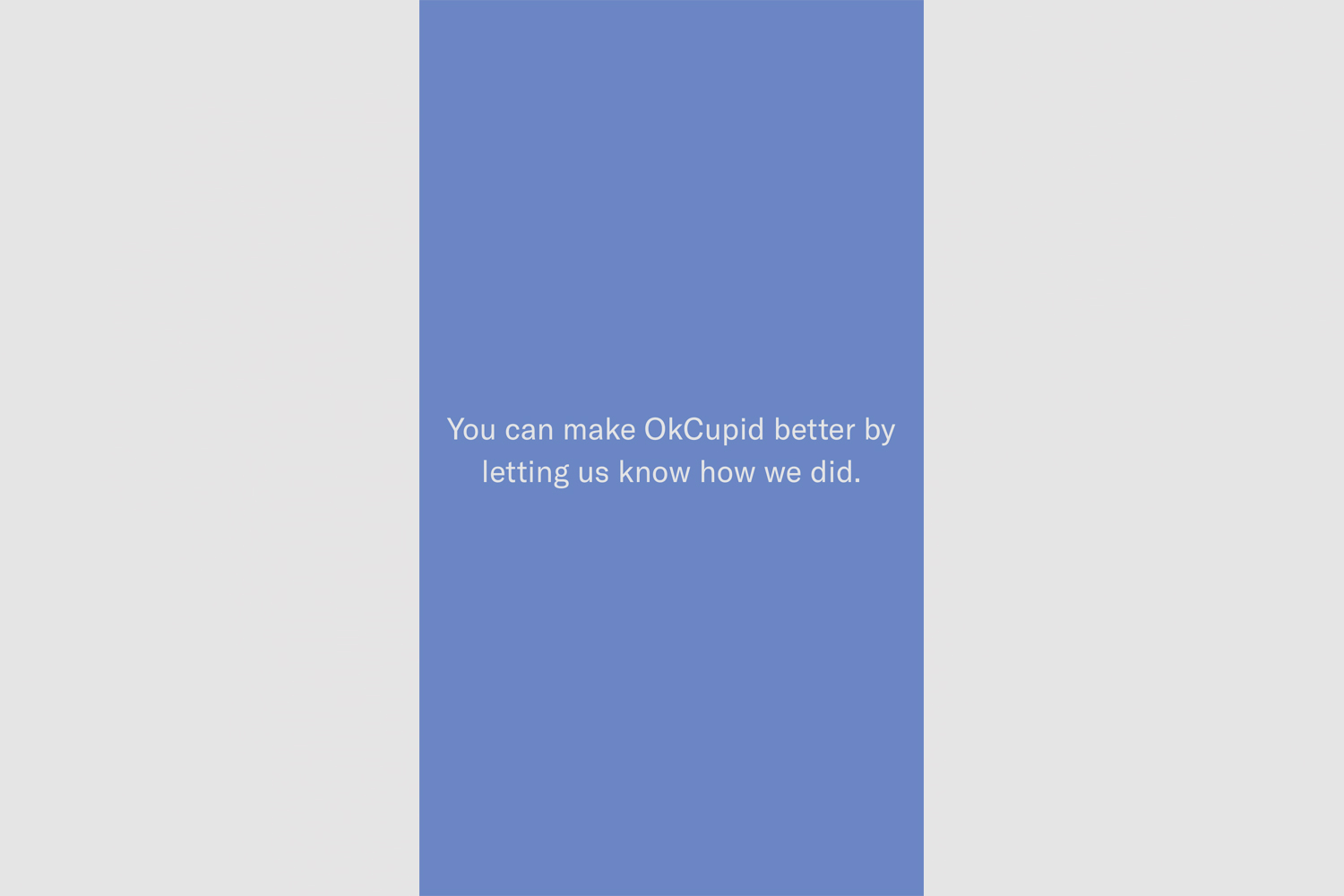 OkCupid-Delete Account from iOS. Step 5: Next you will receive a message asking what you can do to make OkCupid better