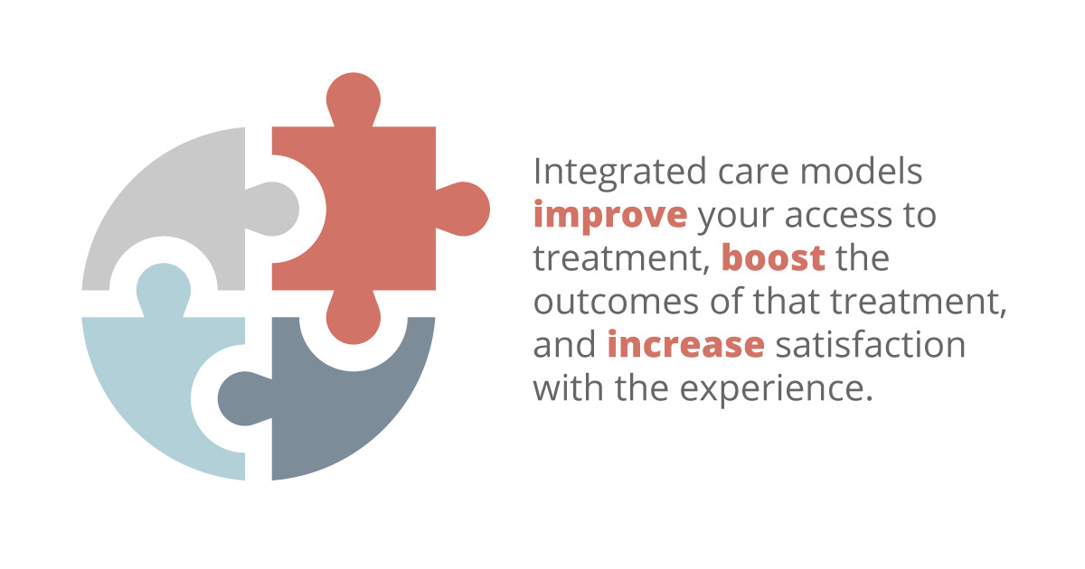 Integrated care models improve your access to treatment, boost the outcomes of that treatment, and increase satisfaction with the experience.