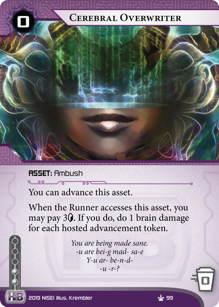 Cerebral Overwriter  ASSET: Ambush 0 rez, 0 trash, 2 inf. You can advance this asset. When the Runner accesses this asset, you may pay 3[credit]. If you do, do 1 brain damage for each hosted advancement token. You are being made sane. -u are bei-g mad- sa-e Y-u ar- be-n-d-   -u -r-?  Illus. Krembler