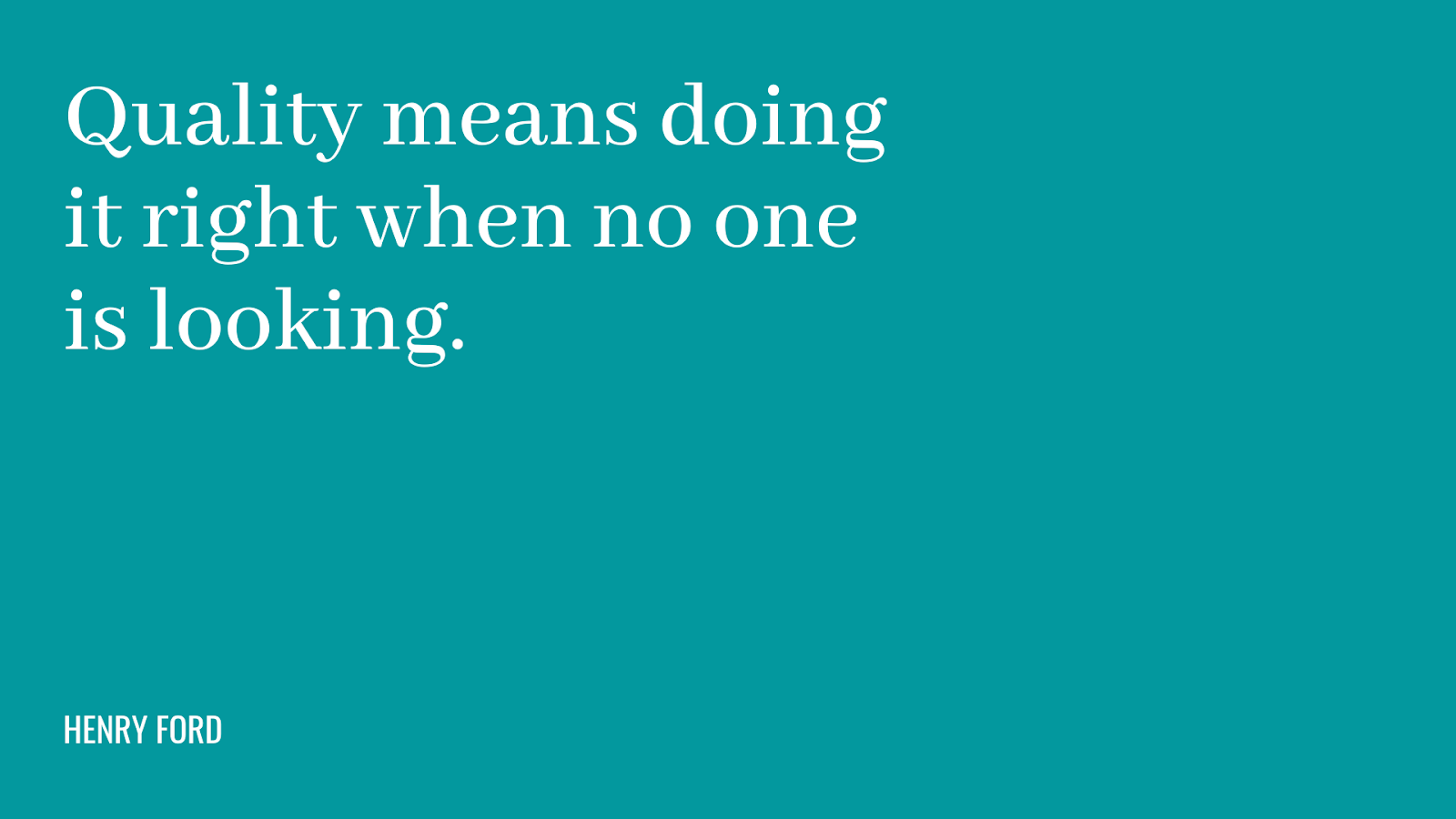 Quote: quality means doing it right when no one is looking