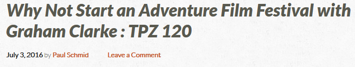 Why Not Start an Adventure Film Festival with Graham Clarke - TPZ 120 - The Pursuit Zone 2016-07-07 19-05-46.png