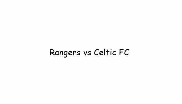 Rangers vs Celtic FC