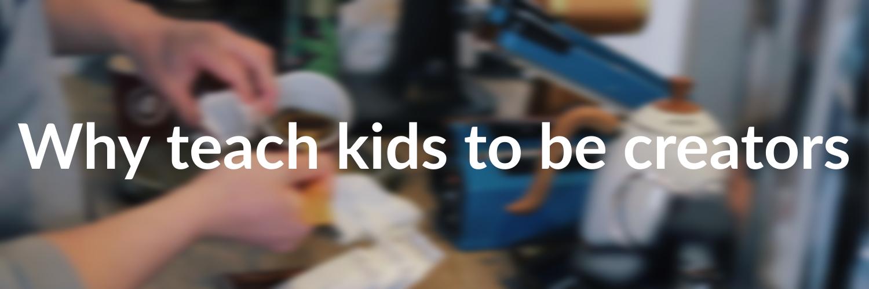 innovative arts: why teach kids to be creators?