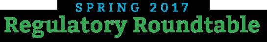 Spring 2017 Regulatory Roundtable